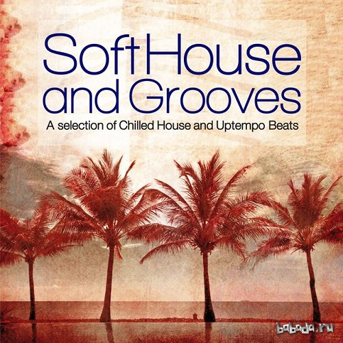 VA - Soft House and Grooves (A Selection of Chilled House and Uptempo Beats) (2015)