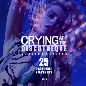 VA - Crying at the Discotheque, Vol. 3 (25 Disco House Smashers) [Back2Basics]